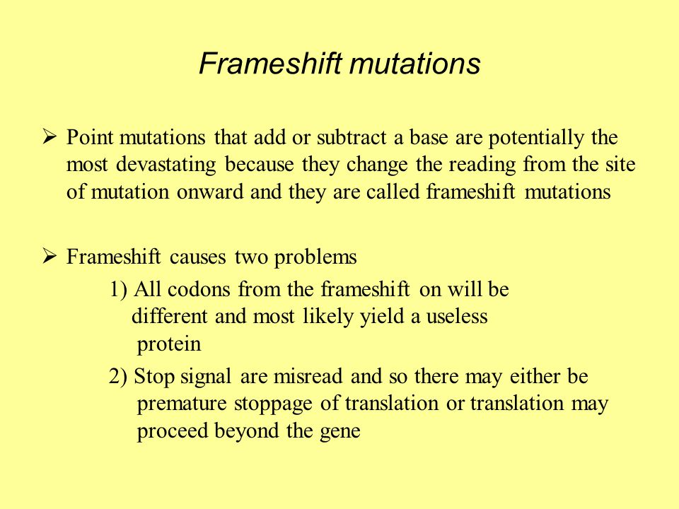 Frameshift mutations  Point mutations that add or subtract a base are potentially the most devastating because they change the reading from the site