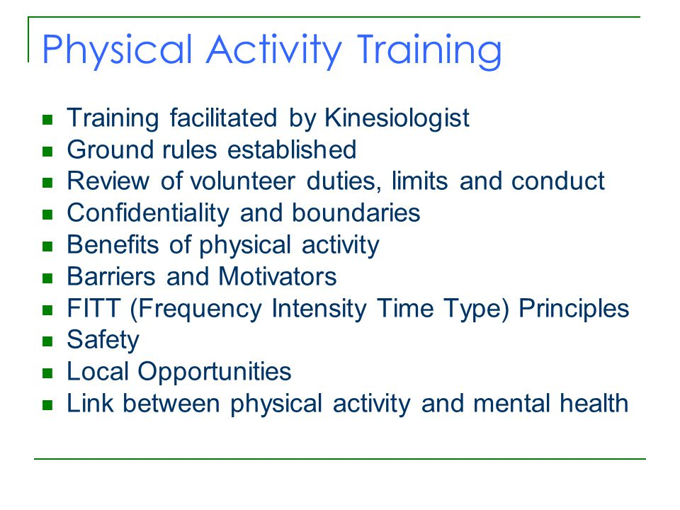 Physical Activity Training Training facilitated by Kinesiologist Ground rules established Review of volunteer duties, limits and conduct Confidentiality and boundaries Benefits of physical activity Barriers and Motivators FITT (Frequency Intensity Time Type) Principles Safety Local Opportunities Link between physical activity and mental health