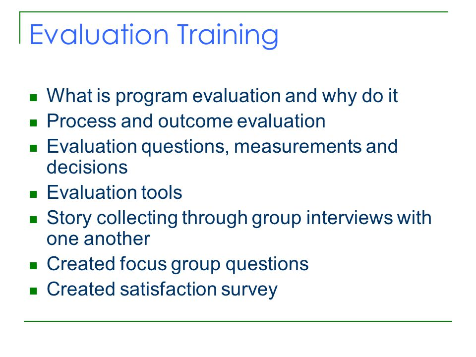 Evaluation Training What is program evaluation and why do it Process and outcome evaluation Evaluation questions, measurements and decisions Evaluation tools Story collecting through group interviews with one another Created focus group questions Created satisfaction survey
