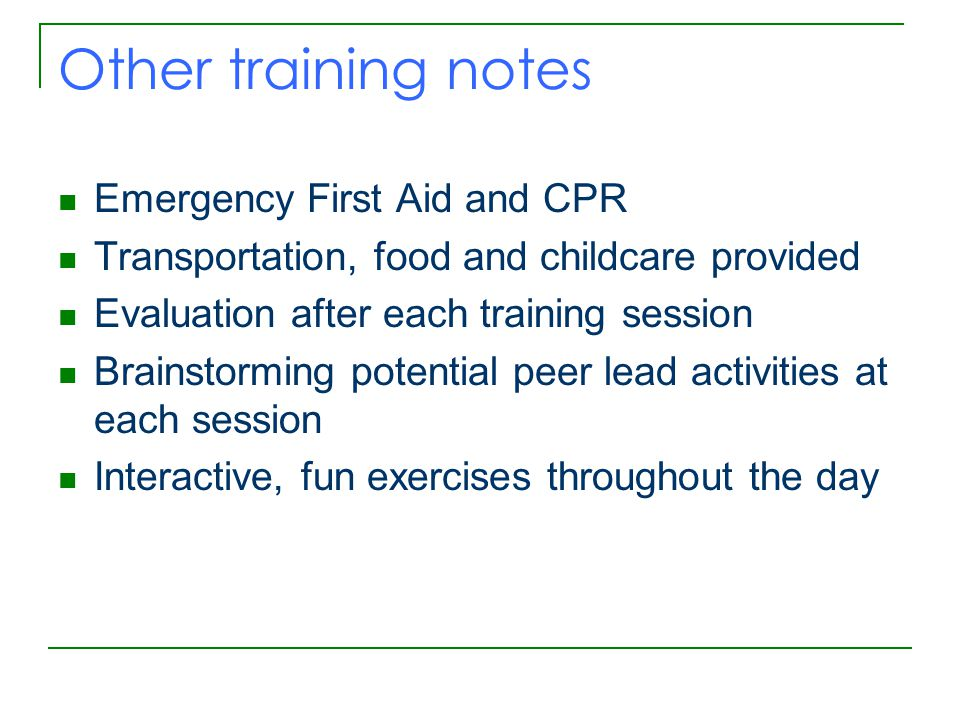 Other training notes Emergency First Aid and CPR Transportation, food and childcare provided Evaluation after each training session Brainstorming potential peer lead activities at each session Interactive, fun exercises throughout the day