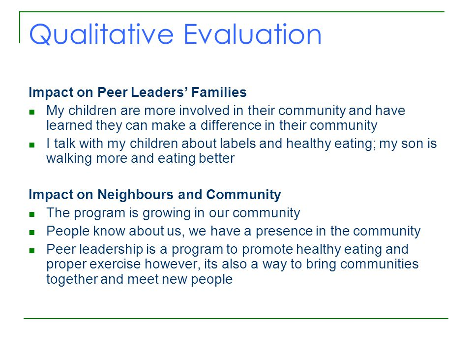 Qualitative Evaluation Impact on Peer Leaders' Families My children are more involved in their community and have learned they can make a difference in their community I talk with my children about labels and healthy eating; my son is walking more and eating better Impact on Neighbours and Community The program is growing in our community People know about us, we have a presence in the community Peer leadership is a program to promote healthy eating and proper exercise however, its also a way to bring communities together and meet new people