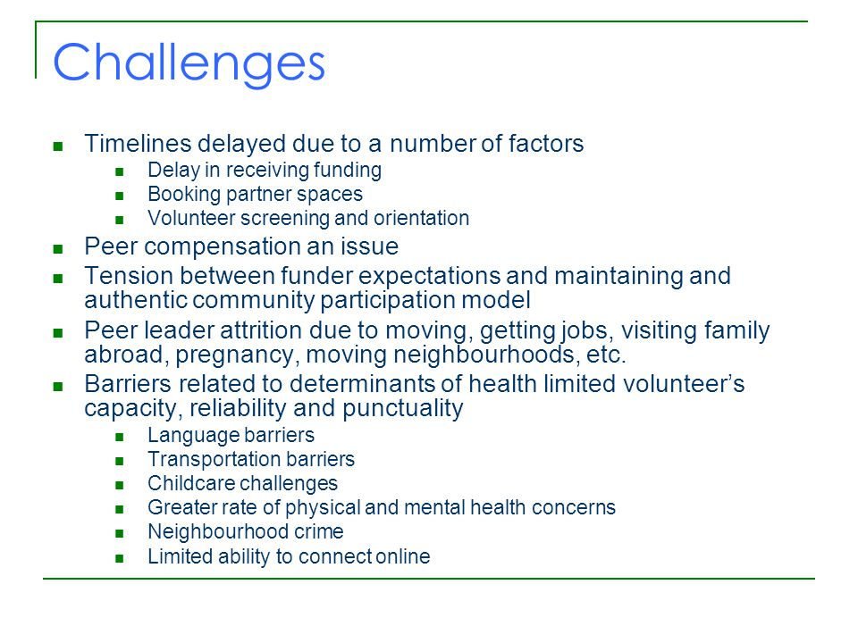 Challenges Timelines delayed due to a number of factors Delay in receiving funding Booking partner spaces Volunteer screening and orientation Peer compensation an issue Tension between funder expectations and maintaining and authentic community participation model Peer leader attrition due to moving, getting jobs, visiting family abroad, pregnancy, moving neighbourhoods, etc.
