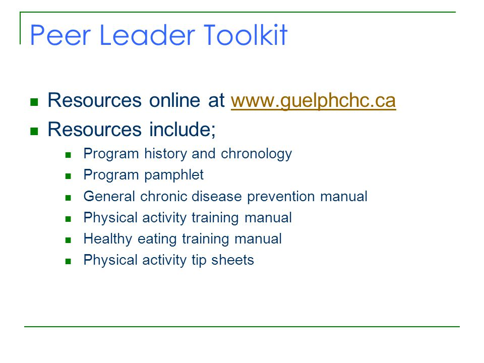 Peer Leader Toolkit Resources online at www.guelphchc.cawww.guelphchc.ca Resources include; Program history and chronology Program pamphlet General chronic disease prevention manual Physical activity training manual Healthy eating training manual Physical activity tip sheets