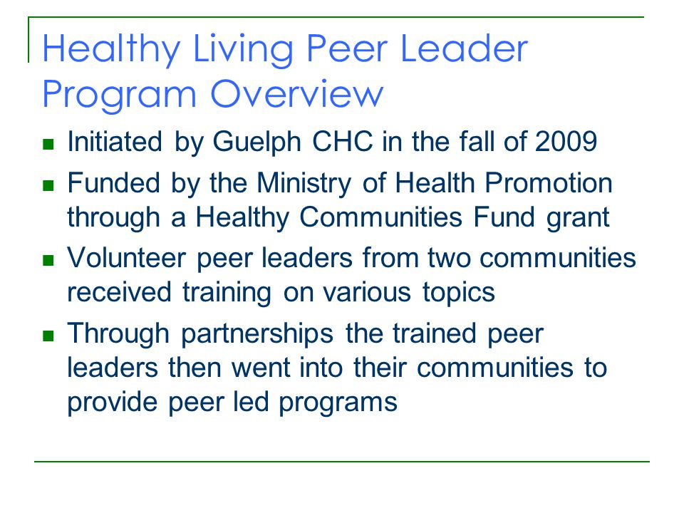 Healthy Living Peer Leader Program Overview Initiated by Guelph CHC in the fall of 2009 Funded by the Ministry of Health Promotion through a Healthy Communities Fund grant Volunteer peer leaders from two communities received training on various topics Through partnerships the trained peer leaders then went into their communities to provide peer led programs