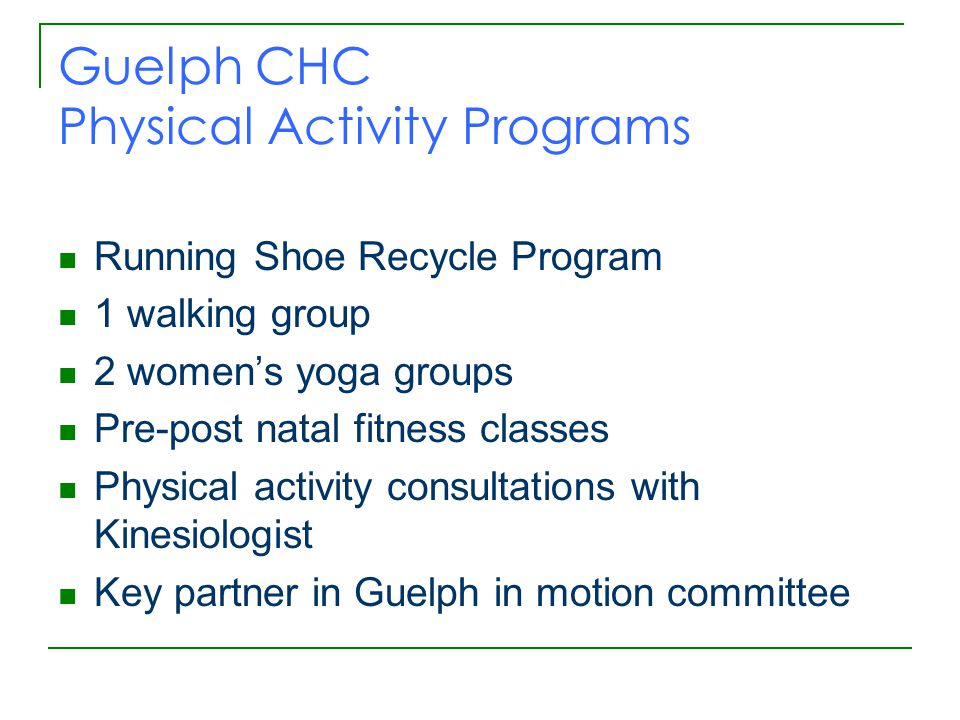 Guelph CHC Physical Activity Programs Running Shoe Recycle Program 1 walking group 2 women's yoga groups Pre-post natal fitness classes Physical activity consultations with Kinesiologist Key partner in Guelph in motion committee