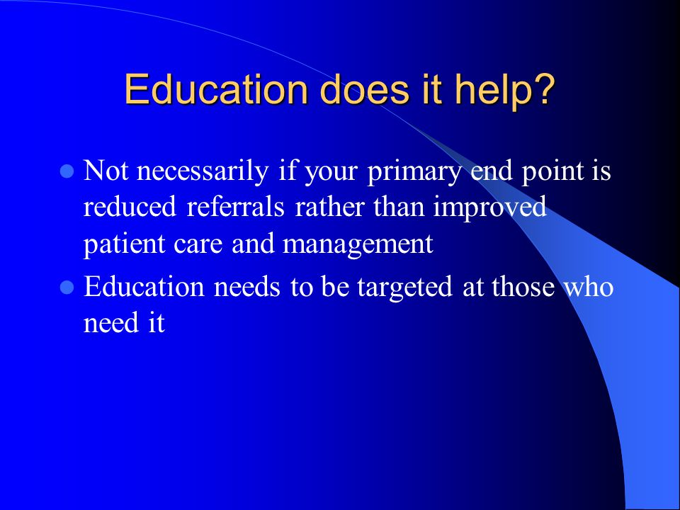 Education does it help? Not necessarily if your primary end point is reduced referrals rather than improved patient care and management Education need