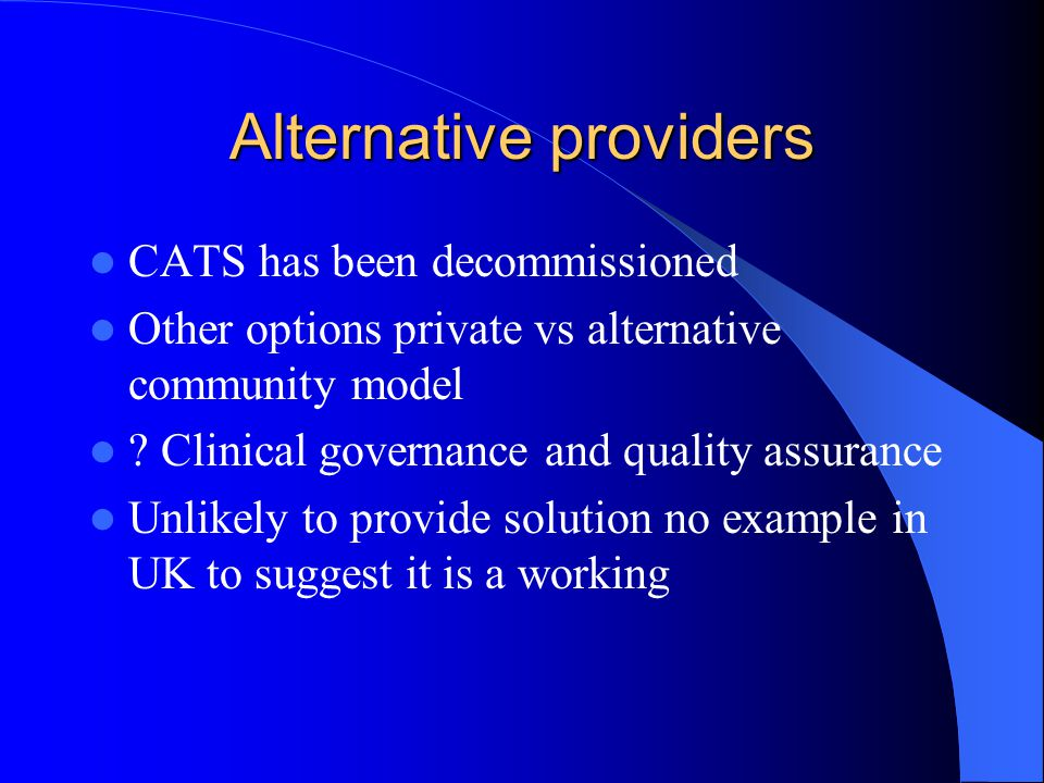 Alternative providers CATS has been decommissioned Other options private vs alternative community model ? Clinical governance and quality assurance Un