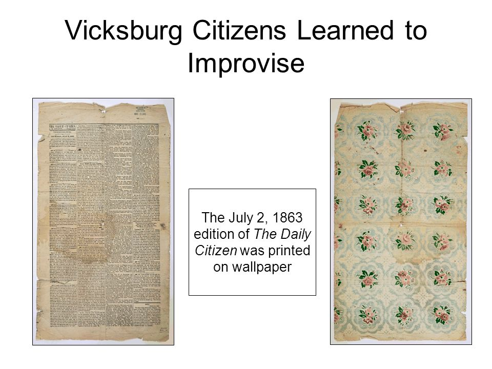 Vicksburg Citizens Learned to Improvise The July 2, 1863 edition of The Daily Citizen was printed on wallpaper