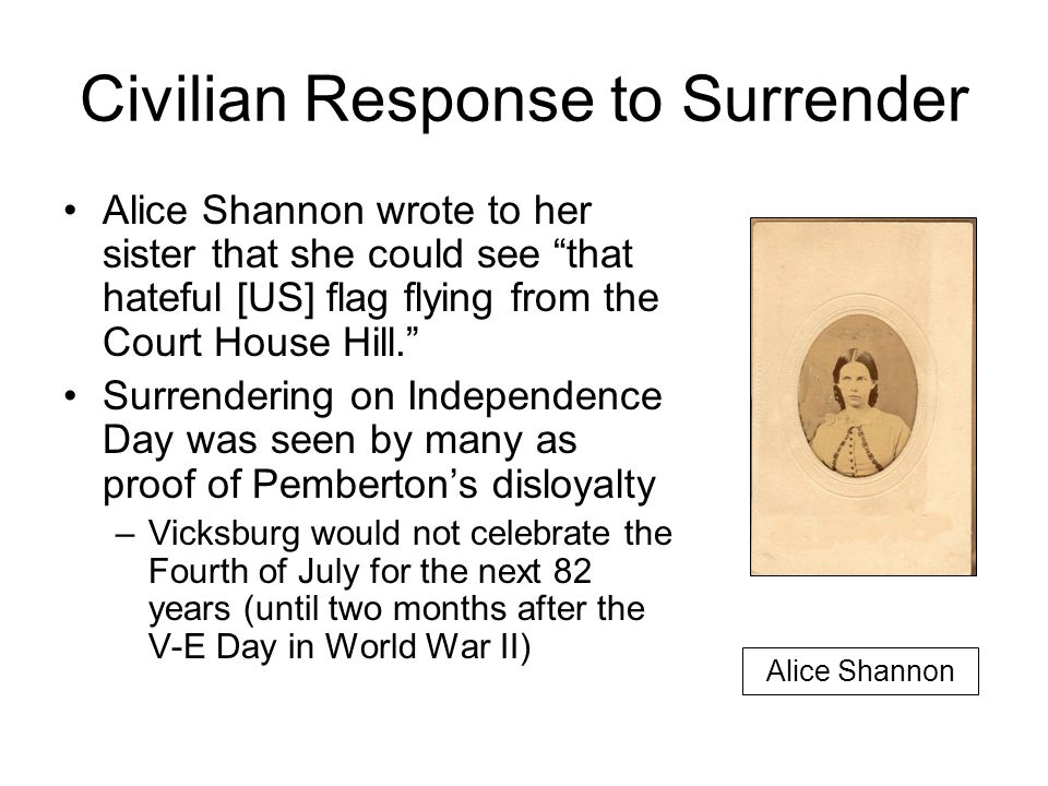 Civilian Response to Surrender Alice Shannon wrote to her sister that she could see that hateful [US] flag flying from the Court House Hill. Surrendering on Independence Day was seen by many as proof of Pemberton's disloyalty –Vicksburg would not celebrate the Fourth of July for the next 82 years (until two months after the V-E Day in World War II) Alice Shannon