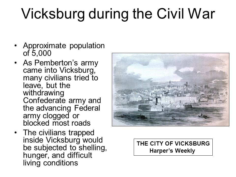 Vicksburg during the Civil War Approximate population of 5,000 As Pemberton's army came into Vicksburg, many civilians tried to leave, but the withdrawing Confederate army and the advancing Federal army clogged or blocked most roads The civilians trapped inside Vicksburg would be subjected to shelling, hunger, and difficult living conditions THE CITY OF VICKSBURG Harper's Weekly