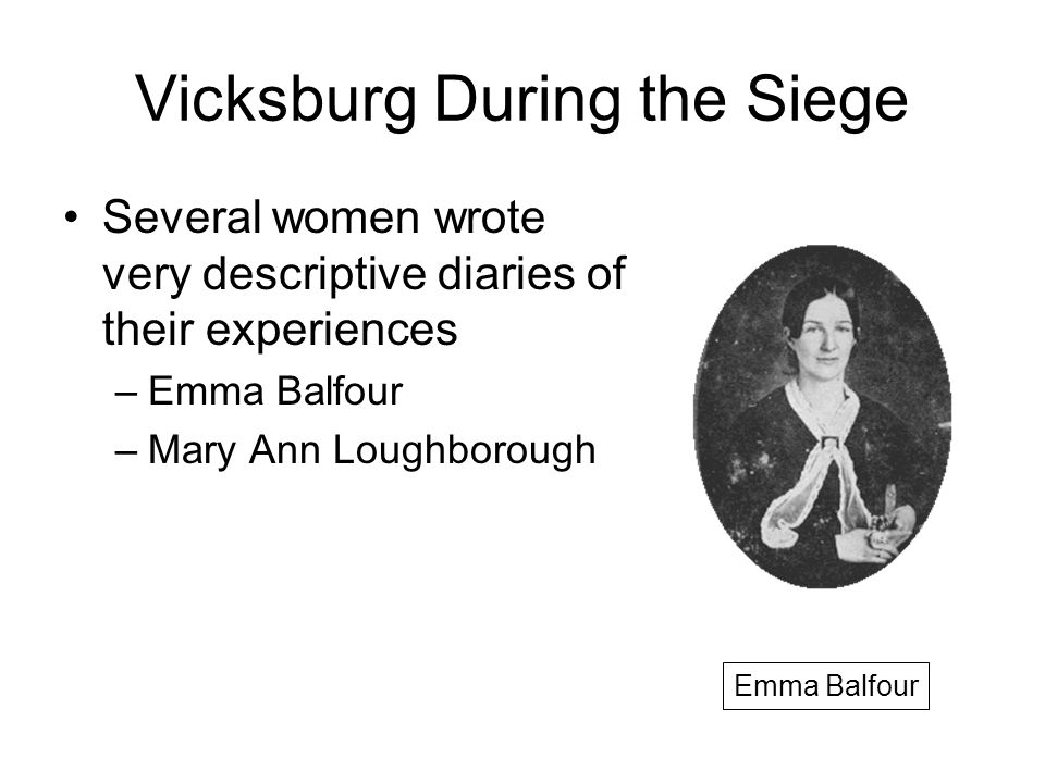 Vicksburg During the Siege Several women wrote very descriptive diaries of their experiences –Emma Balfour –Mary Ann Loughborough Emma Balfour