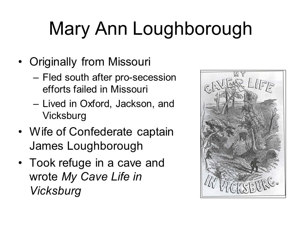 Mary Ann Loughborough Originally from Missouri –Fled south after pro-secession efforts failed in Missouri –Lived in Oxford, Jackson, and Vicksburg Wife of Confederate captain James Loughborough Took refuge in a cave and wrote My Cave Life in Vicksburg