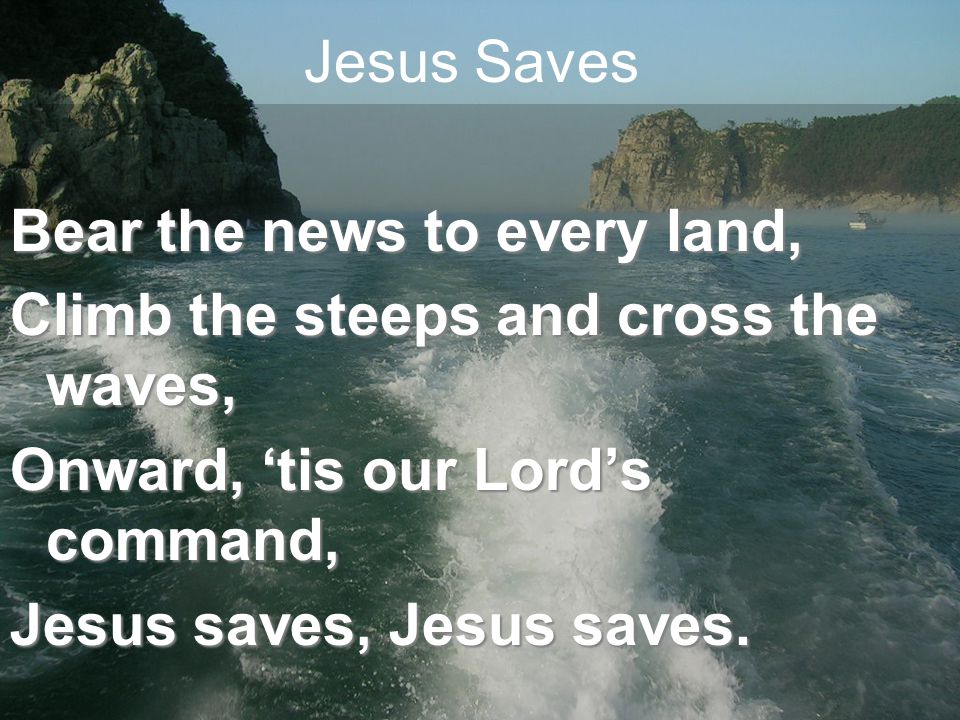 Jesus Saves Bear the news to every land, Climb the steeps and cross the waves, Onward, 'tis our Lord's command, Jesus saves, Jesus saves.