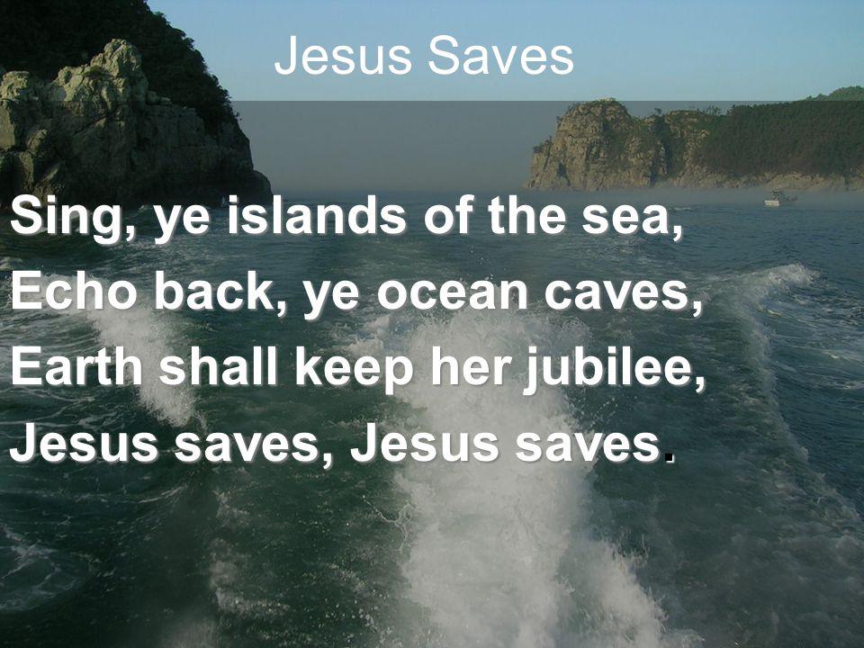 Jesus Saves Sing, ye islands of the sea, Echo back, ye ocean caves, Earth shall keep her jubilee, Jesus saves, Jesus saves.