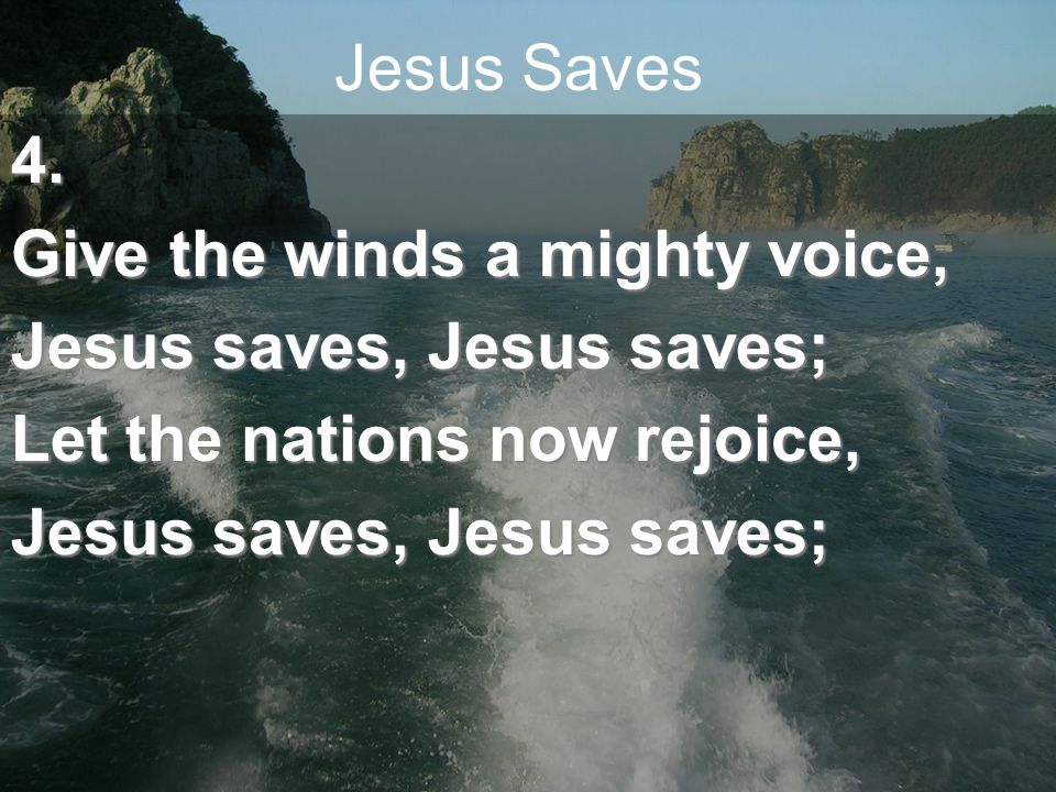 Jesus Saves Shout salvation full and free, Highest hills and deepest caves, This our song of victory, Jesus saves, Jesus saves.