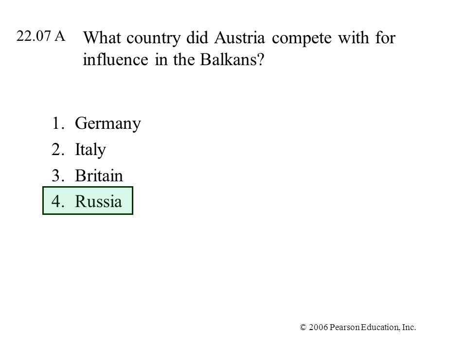 © 2006 Pearson Education, Inc. What country did Austria compete with for influence in the Balkans.