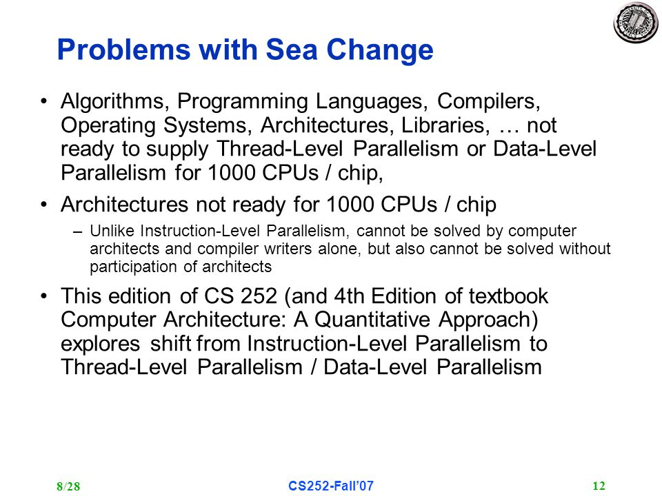 8/28CS252-Fall'07 12 Problems with Sea Change Algorithms, Programming Languages, Compilers, Operating Systems, Architectures, Libraries, … not ready to supply Thread-Level Parallelism or Data-Level Parallelism for 1000 CPUs / chip, Architectures not ready for 1000 CPUs / chip –Unlike Instruction-Level Parallelism, cannot be solved by computer architects and compiler writers alone, but also cannot be solved without participation of architects This edition of CS 252 (and 4th Edition of textbook Computer Architecture: A Quantitative Approach) explores shift from Instruction-Level Parallelism to Thread-Level Parallelism / Data-Level Parallelism
