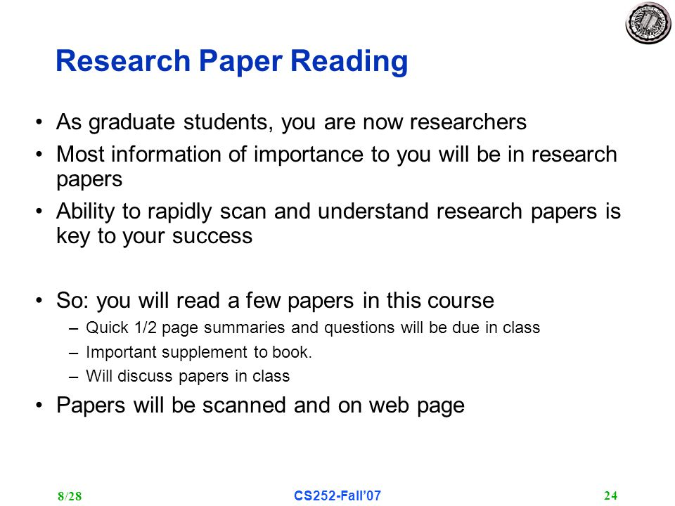 8/28CS252-Fall'07 24 Research Paper Reading As graduate students, you are now researchers Most information of importance to you will be in research papers Ability to rapidly scan and understand research papers is key to your success So: you will read a few papers in this course –Quick 1/2 page summaries and questions will be due in class –Important supplement to book.