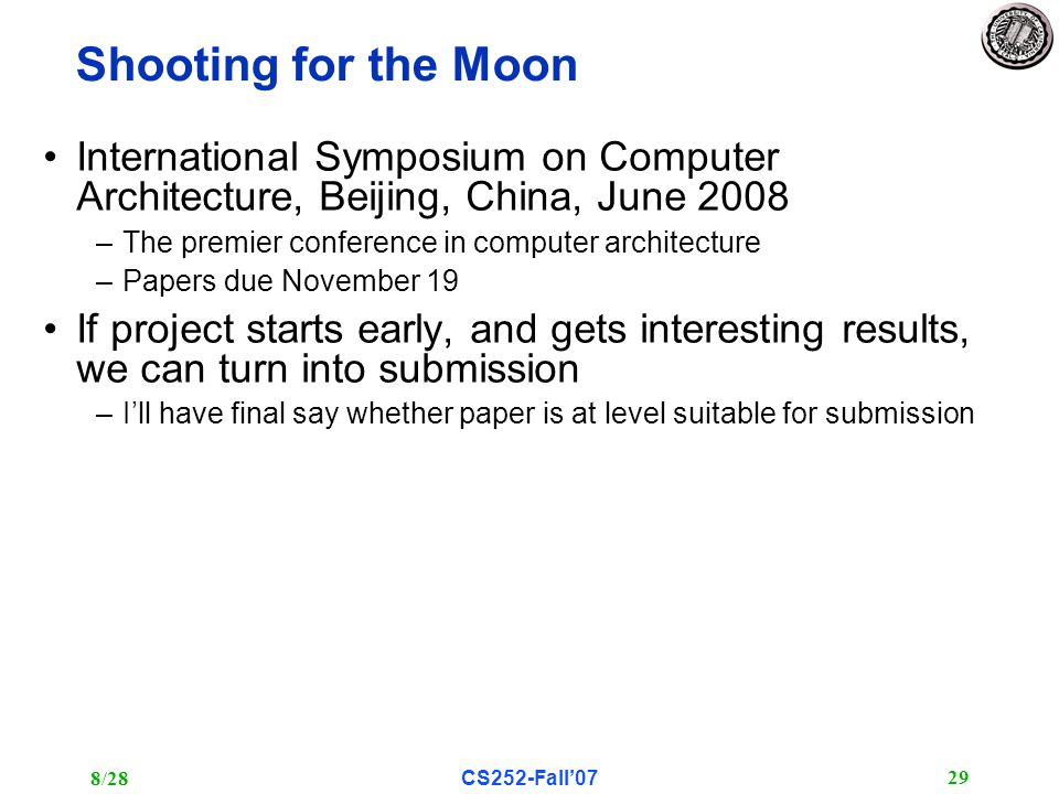 8/28CS252-Fall'07 29 Shooting for the Moon International Symposium on Computer Architecture, Beijing, China, June 2008 –The premier conference in computer architecture –Papers due November 19 If project starts early, and gets interesting results, we can turn into submission –I'll have final say whether paper is at level suitable for submission