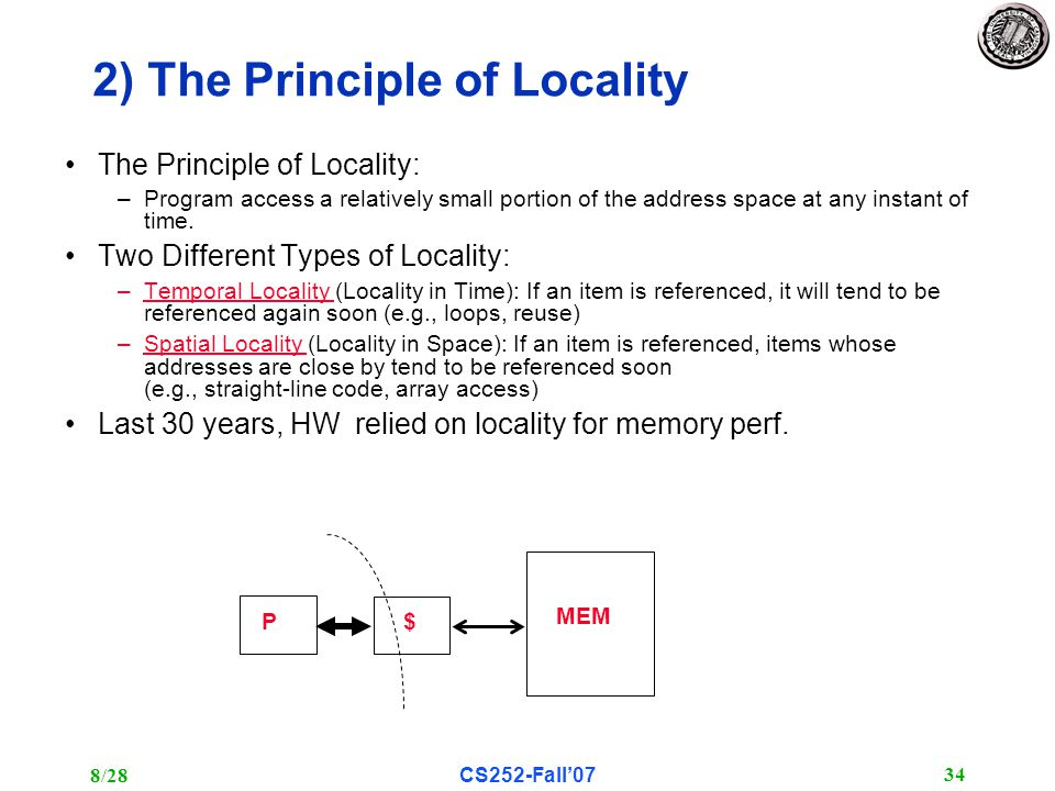 8/28CS252-Fall'07 34 2) The Principle of Locality The Principle of Locality: –Program access a relatively small portion of the address space at any instant of time.
