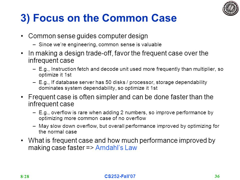 8/28CS252-Fall'07 36 3) Focus on the Common Case Common sense guides computer design –Since we're engineering, common sense is valuable In making a design trade-off, favor the frequent case over the infrequent case –E.g., Instruction fetch and decode unit used more frequently than multiplier, so optimize it 1st –E.g., If database server has 50 disks / processor, storage dependability dominates system dependability, so optimize it 1st Frequent case is often simpler and can be done faster than the infrequent case –E.g., overflow is rare when adding 2 numbers, so improve performance by optimizing more common case of no overflow –May slow down overflow, but overall performance improved by optimizing for the normal case What is frequent case and how much performance improved by making case faster => Amdahl's Law