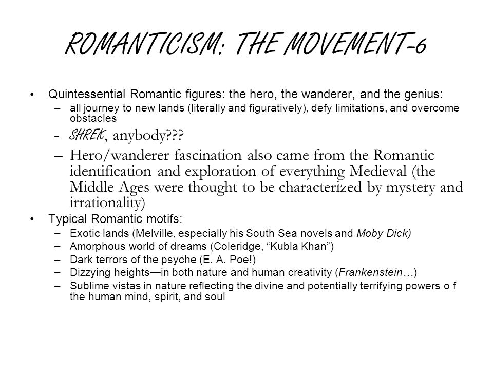 ROMANTICISM: THE MOVEMENT-6 Quintessential Romantic figures: the hero, the wanderer, and the genius: –all journey to new lands (literally and figuratively), defy limitations, and overcome obstacles –SHREK, anybody .