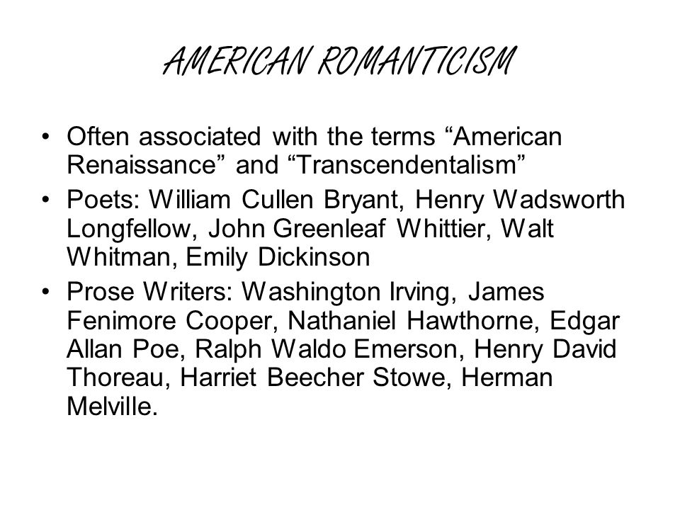 AMERICAN ROMANTICISM Often associated with the terms American Renaissance and Transcendentalism Poets: William Cullen Bryant, Henry Wadsworth Longfellow, John Greenleaf Whittier, Walt Whitman, Emily Dickinson Prose Writers: Washington Irving, James Fenimore Cooper, Nathaniel Hawthorne, Edgar Allan Poe, Ralph Waldo Emerson, Henry David Thoreau, Harriet Beecher Stowe, Herman Melville.