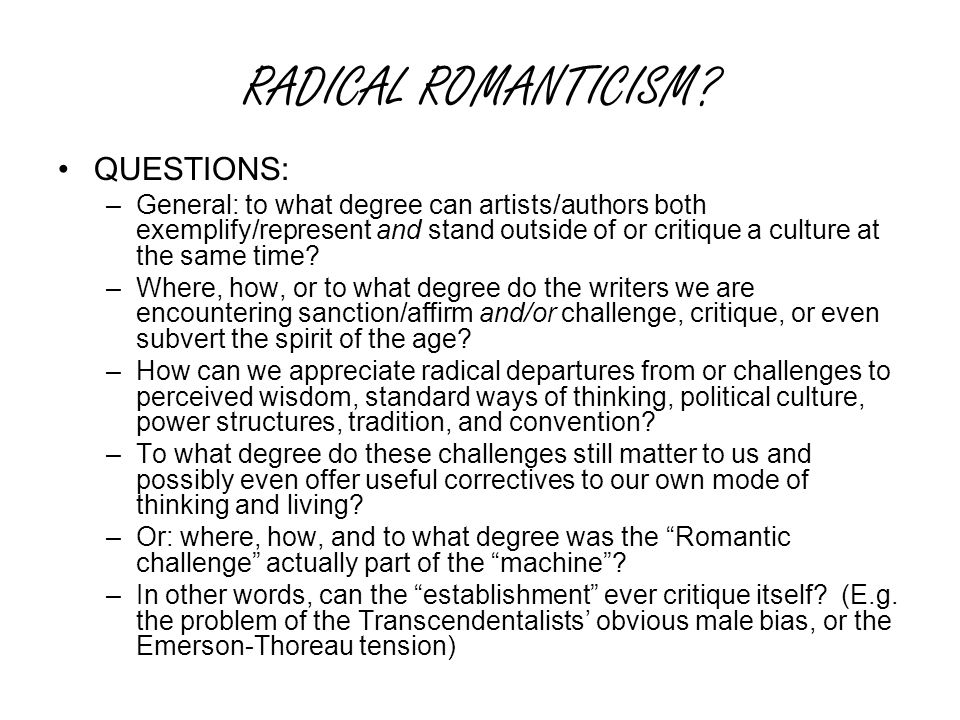 RADICAL ROMANTICISM? QUESTIONS: –General: to what degree can artists/authors both exemplify/represent and stand outside of or critique a culture at th