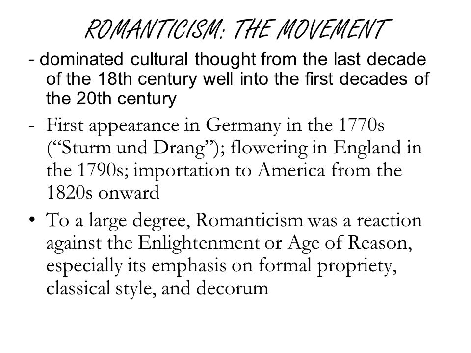 ROMANTICISM: THE MOVEMENT - dominated cultural thought from the last decade of the 18th century well into the first decades of the 20th century -First appearance in Germany in the 1770s ( Sturm und Drang ); flowering in England in the 1790s; importation to America from the 1820s onward To a large degree, Romanticism was a reaction against the Enlightenment or Age of Reason, especially its emphasis on formal propriety, classical style, and decorum
