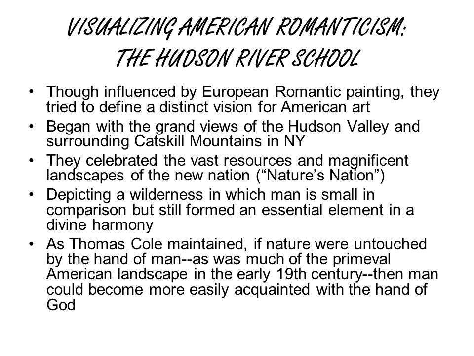 VISUALIZING AMERICAN ROMANTICISM: THE HUDSON RIVER SCHOOL Though influenced by European Romantic painting, they tried to define a distinct vision for American art Began with the grand views of the Hudson Valley and surrounding Catskill Mountains in NY They celebrated the vast resources and magnificent landscapes of the new nation ( Nature's Nation ) Depicting a wilderness in which man is small in comparison but still formed an essential element in a divine harmony As Thomas Cole maintained, if nature were untouched by the hand of man--as was much of the primeval American landscape in the early 19th century--then man could become more easily acquainted with the hand of God
