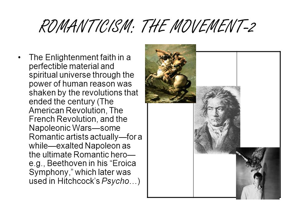 ROMANTICISM: THE MOVEMENT-2 The Enlightenment faith in a perfectible material and spiritual universe through the power of human reason was shaken by the revolutions that ended the century (The American Revolution, The French Revolution, and the Napoleonic Wars—some Romantic artists actually—for a while—exalted Napoleon as the ultimate Romantic hero— e.g., Beethoven in his Eroica Symphony, which later was used in Hitchcock's Psycho…)