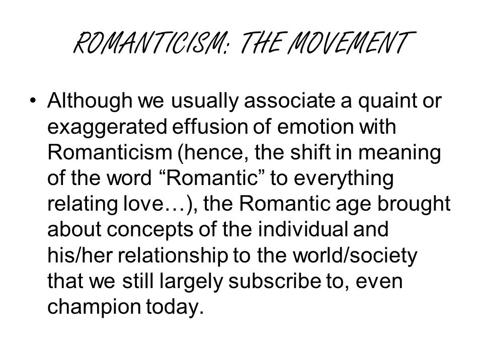 ROMANTICISM: THE MOVEMENT Although we usually associate a quaint or exaggerated effusion of emotion with Romanticism (hence, the shift in meaning of the word Romantic to everything relating love…), the Romantic age brought about concepts of the individual and his/her relationship to the world/society that we still largely subscribe to, even champion today.