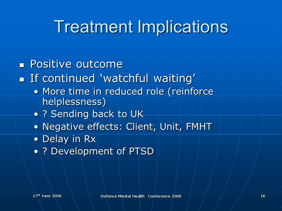 17 th June 2008 Defence Mental Health Conference 2008 16 Treatment Implications Positive outcome Positive outcome If continued 'watchful waiting' If continued 'watchful waiting' More time in reduced role (reinforce helplessness)More time in reduced role (reinforce helplessness) .
