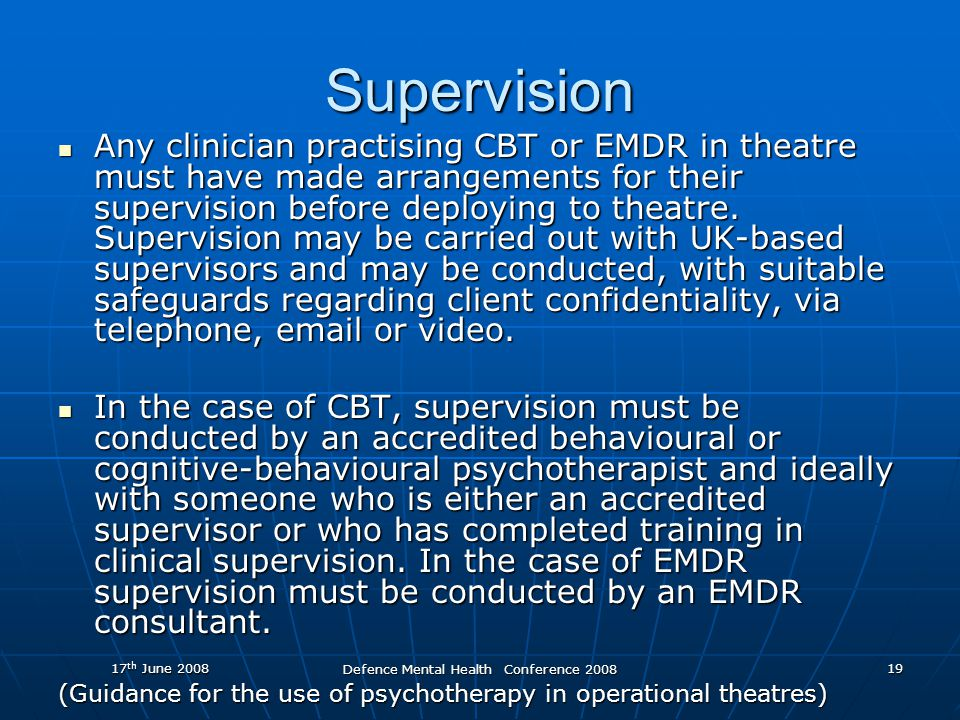 17 th June 2008 Defence Mental Health Conference 2008 19 Supervision Any clinician practising CBT or EMDR in theatre must have made arrangements for their supervision before deploying to theatre.