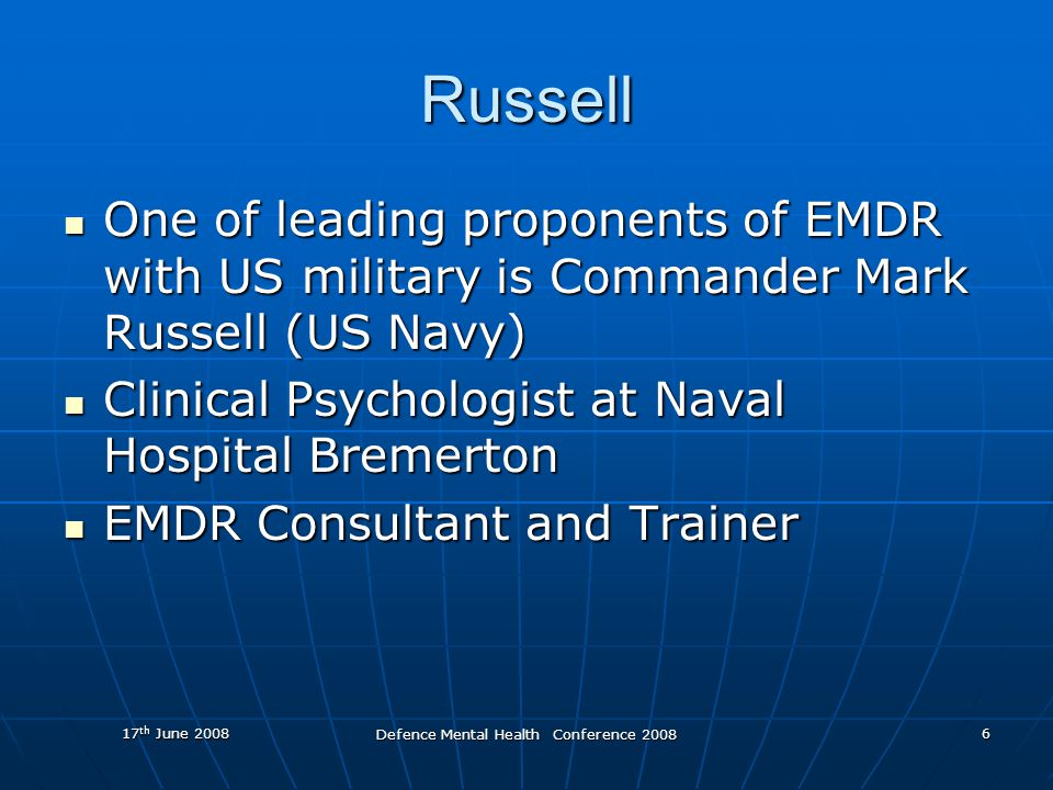 17 th June 2008 Defence Mental Health Conference 2008 6 Russell One of leading proponents of EMDR with US military is Commander Mark Russell (US Navy) One of leading proponents of EMDR with US military is Commander Mark Russell (US Navy) Clinical Psychologist at Naval Hospital Bremerton Clinical Psychologist at Naval Hospital Bremerton EMDR Consultant and Trainer EMDR Consultant and Trainer