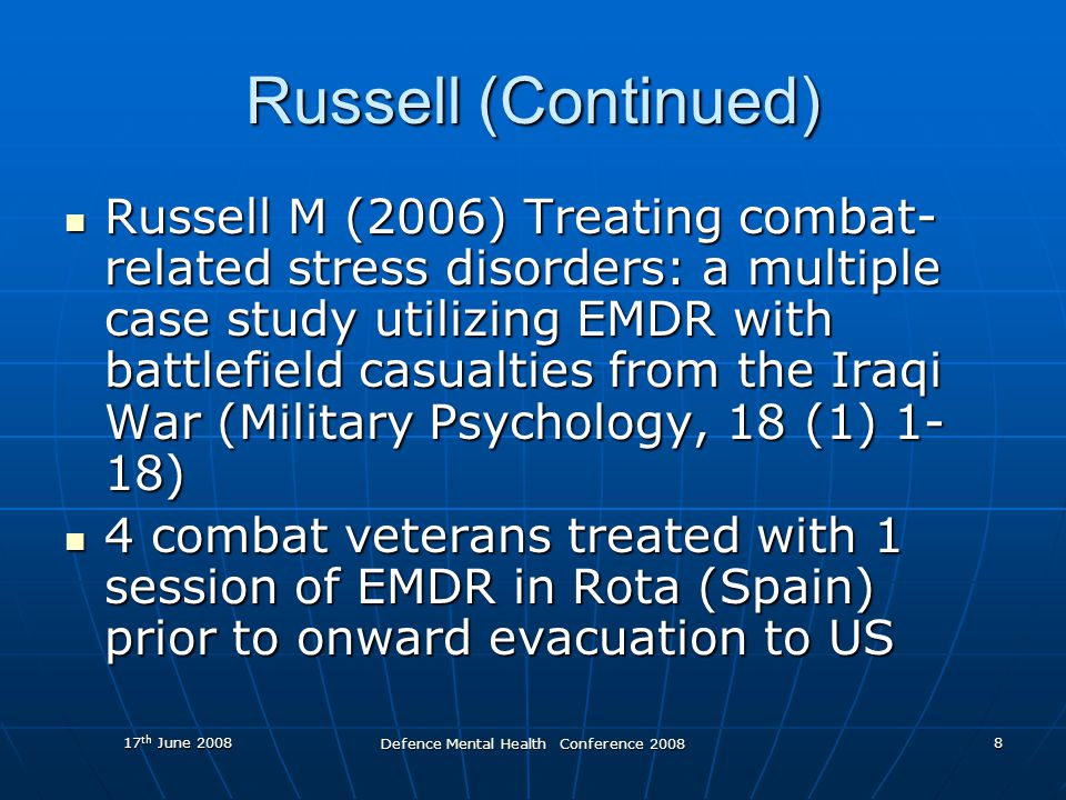 17 th June 2008 Defence Mental Health Conference 2008 8 Russell (Continued) Russell M (2006) Treating combat- related stress disorders: a multiple case study utilizing EMDR with battlefield casualties from the Iraqi War (Military Psychology, 18 (1) 1- 18) Russell M (2006) Treating combat- related stress disorders: a multiple case study utilizing EMDR with battlefield casualties from the Iraqi War (Military Psychology, 18 (1) 1- 18) 4 combat veterans treated with 1 session of EMDR in Rota (Spain) prior to onward evacuation to US 4 combat veterans treated with 1 session of EMDR in Rota (Spain) prior to onward evacuation to US