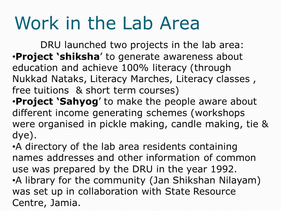 Work in the Lab Area DRU launched two projects in the lab area: Project 'shiksha' to generate awareness about education and achieve 100% literacy (through Nukkad Nataks, Literacy Marches, Literacy classes, free tuitions & short term courses) Project 'Sahyog' to make the people aware about different income generating schemes (workshops were organised in pickle making, candle making, tie & dye).