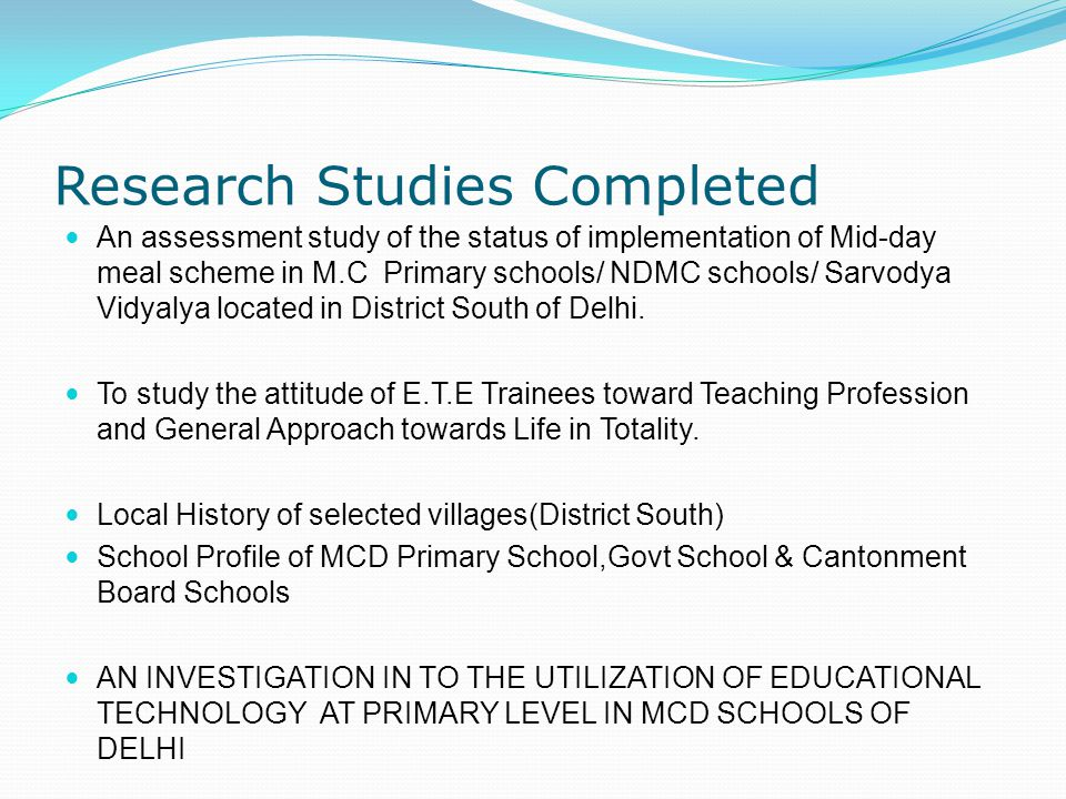 Research Studies Completed An assessment study of the status of implementation of Mid-day meal scheme in M.C Primary schools/ NDMC schools/ Sarvodya Vidyalya located in District South of Delhi.