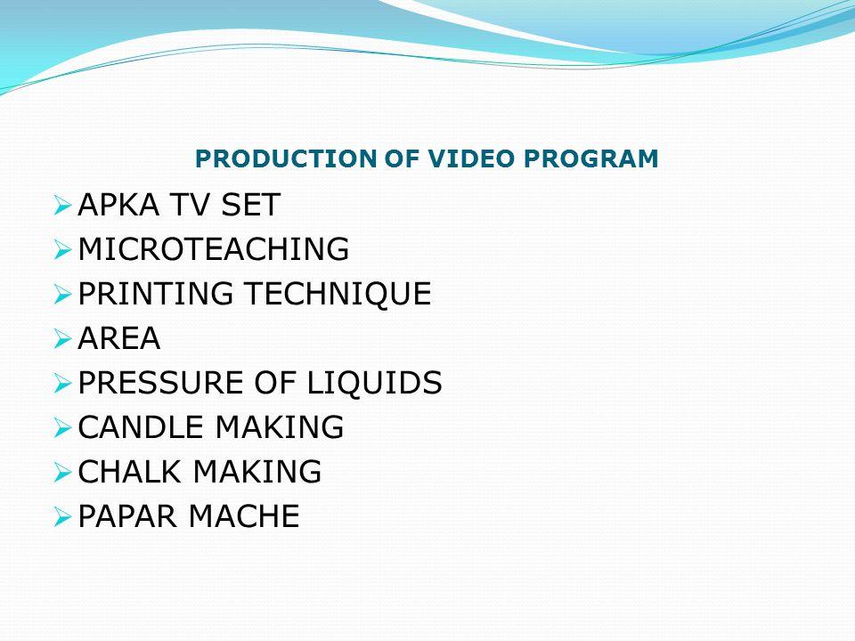 PRODUCTION OF VIDEO PROGRAM  APKA TV SET  MICROTEACHING  PRINTING TECHNIQUE  AREA  PRESSURE OF LIQUIDS  CANDLE MAKING  CHALK MAKING  PAPAR MACHE