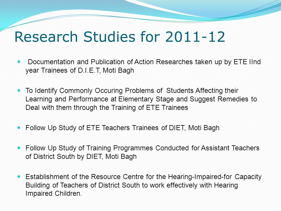 Research Studies for 2011-12 Documentation and Publication of Action Researches taken up by ETE IInd year Trainees of D.I.E.T, Moti Bagh To Identify Commonly Occuring Problems of Students Affecting their Learning and Performance at Elementary Stage and Suggest Remedies to Deal with them through the Training of ETE Trainees Follow Up Study of ETE Teachers Trainees of DIET, Moti Bagh Follow Up Study of Training Programmes Conducted for Assistant Teachers of District South by DIET, Moti Bagh Establishment of the Resource Centre for the Hearing-Impaired-for Capacity Building of Teachers of District South to work effectively with Hearing Impaired Children.