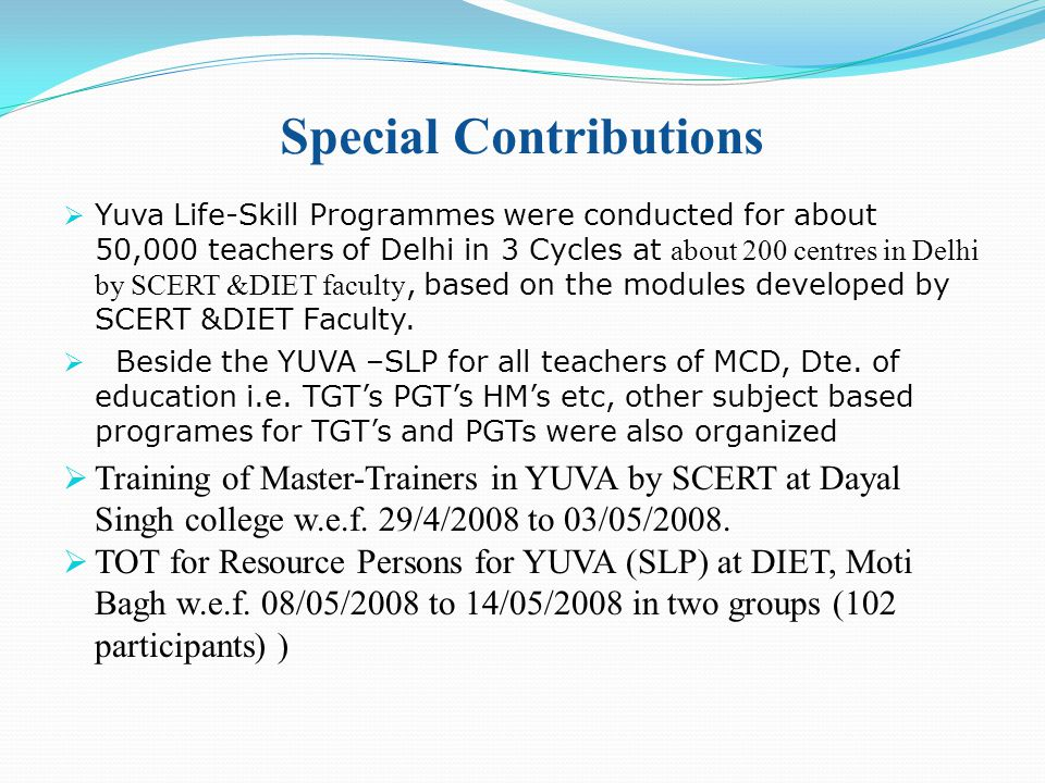 Special Contributions  Yuva Life-Skill Programmes were conducted for about 50,000 teachers of Delhi in 3 Cycles at about 200 centres in Delhi by SCERT &DIET faculty, based on the modules developed by SCERT &DIET Faculty.