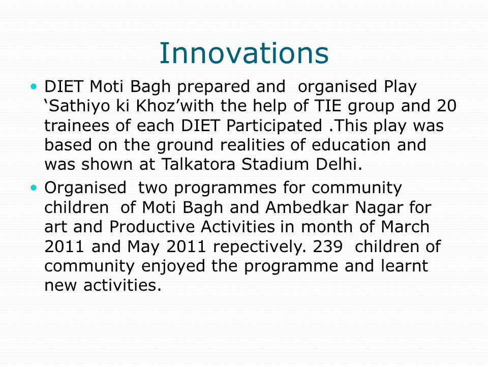 Innovations DIET Moti Bagh prepared and organised Play 'Sathiyo ki Khoz'with the help of TIE group and 20 trainees of each DIET Participated.This play was based on the ground realities of education and was shown at Talkatora Stadium Delhi.