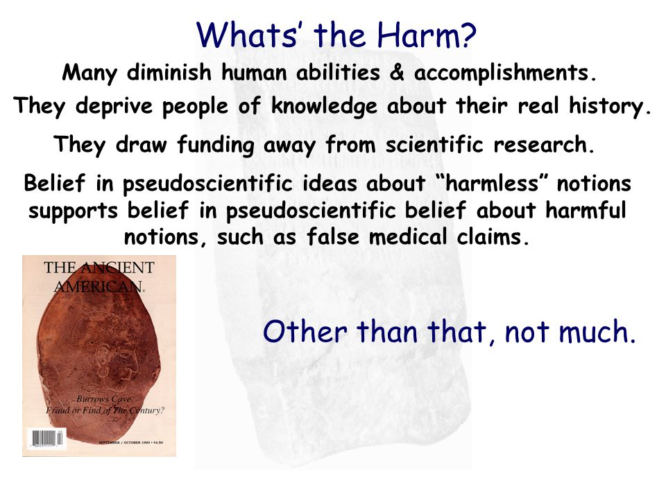 Whats' the Harm? Many diminish human abilities & accomplishments. They deprive people of knowledge about their real history. They draw funding away fr
