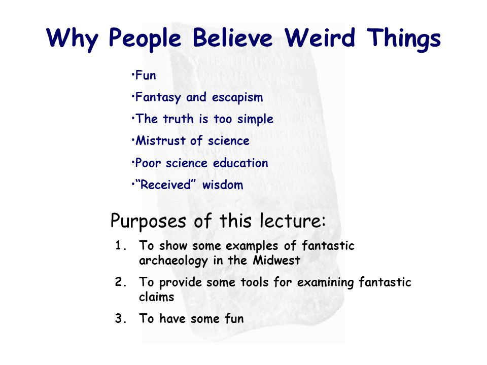 Why People Believe Weird Things Fun Fantasy and escapism The truth is too simple Mistrust of science Poor science education Received wisdom 1.To show some examples of fantastic archaeology in the Midwest 2.To provide some tools for examining fantastic claims 3.To have some fun Purposes of this lecture: