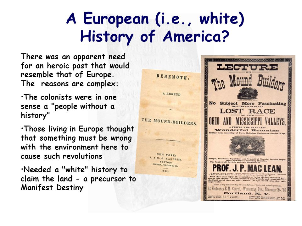 A European (i.e., white) History of America? There was an apparent need for an heroic past that would resemble that of Europe. The reasons are complex