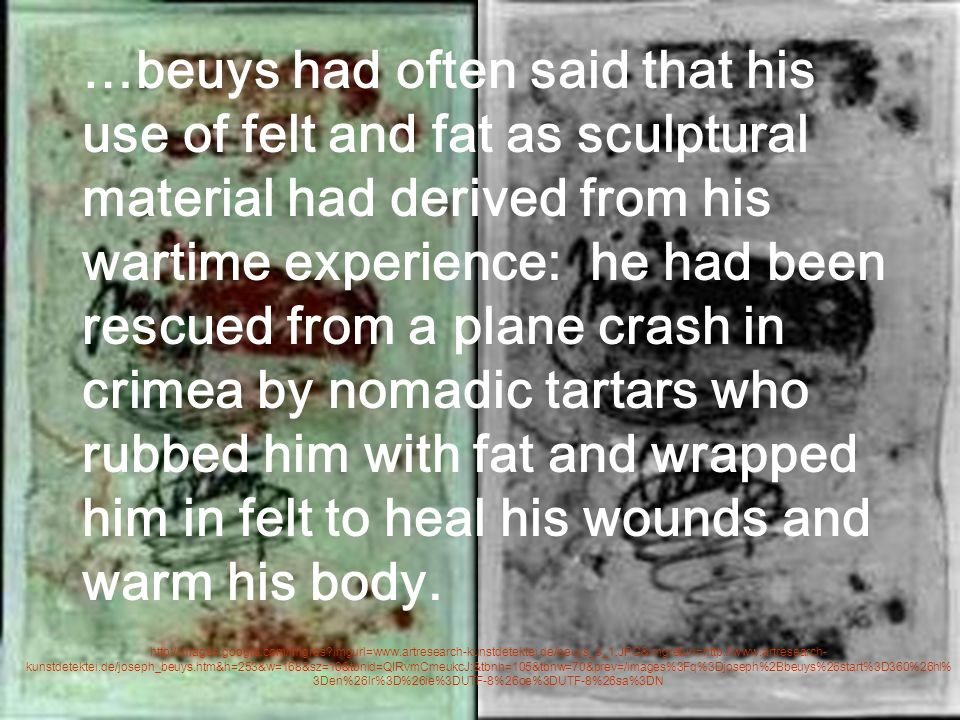 …beuys had often said that his use of felt and fat as sculptural material had derived from his wartime experience: he had been rescued from a plane crash in crimea by nomadic tartars who rubbed him with fat and wrapped him in felt to heal his wounds and warm his body.
