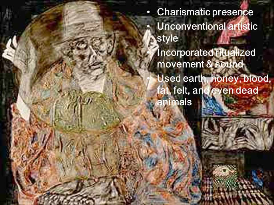 Charismatic presence Unconventional artistic style Incorporated ritualized movement & sound Used earth, honey, blood, fat, felt, and even dead animals