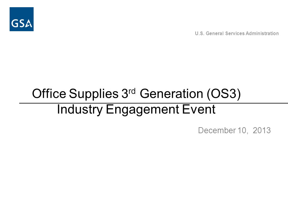 U.S. General Services Administration Office Supplies 3 rd Generation (OS3) Industry Engagement Event December 10, 2013