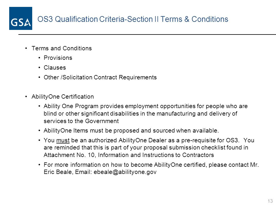 OS3 Qualification Criteria-Section II Terms & Conditions Terms and Conditions Provisions Clauses Other /Solicitation Contract Requirements AbilityOne Certification Ability One Program provides employment opportunities for people who are blind or other significant disabilities in the manufacturing and delivery of services to the Government AbilityOne Items must be proposed and sourced when available.