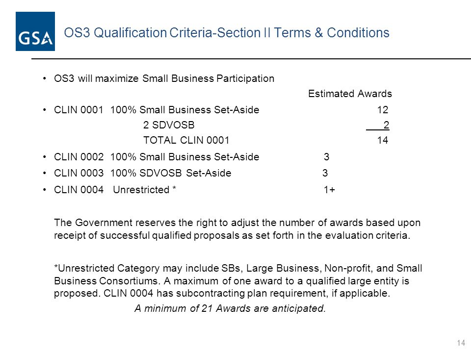 OS3 Qualification Criteria-Section II Terms & Conditions OS3 will maximize Small Business Participation Estimated Awards CLIN 0001 100% Small Business Set-Aside 12 2 SDVOSB 2 TOTAL CLIN 0001 14 CLIN 0002 100% Small Business Set-Aside 3 CLIN 0003 100% SDVOSB Set-Aside 3 CLIN 0004 Unrestricted * 1+ The Government reserves the right to adjust the number of awards based upon receipt of successful qualified proposals as set forth in the evaluation criteria.